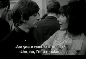 - Are you a mod or a rocker?  - I'm a mocker.